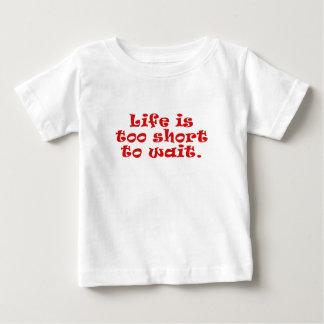 Life is Too Short to Wait Baby T-Shirt
