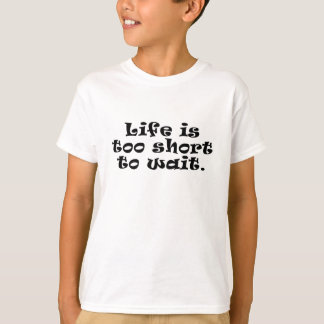 Life is Too Short to Wait T-Shirt