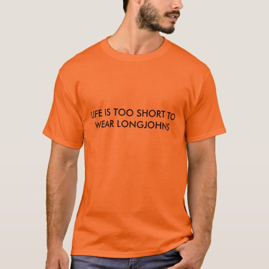 LIFE IS TOO SHORT TO WEAR LONGJOHNS T-Shirt