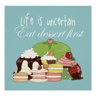 Life is uncertain eat dessert first poster