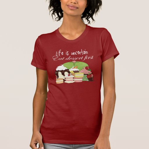 Life is uncertain eat dessert first tshirts