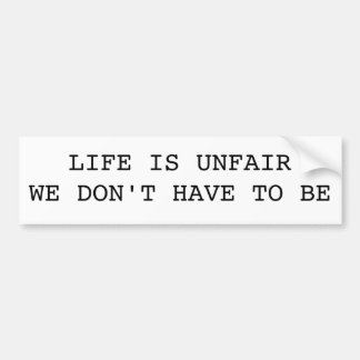 LIFE IS UNFAIRWE DON'T HAVE TO BE BUMPER STICKER