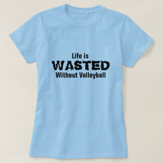 Life is wasted without Volleyball T-Shirt