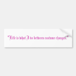 """Life is what I do between costume changes."" Bumper Sticker"