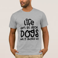 life isn't about dogs pet dog lover funny design T-Shirt