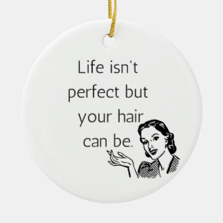 Life isn't perfect but your hair can be. ceramic ornament