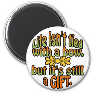 Life isn't tied with a bow but it's still a gift. magnet
