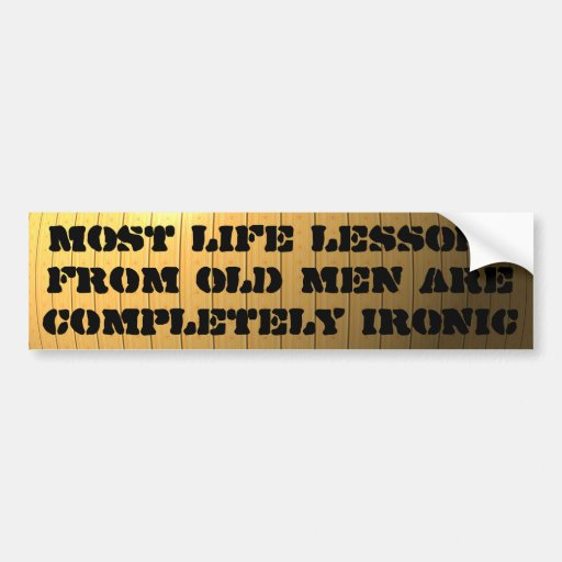 Life lessons from old men are completely ironic bumper stickers