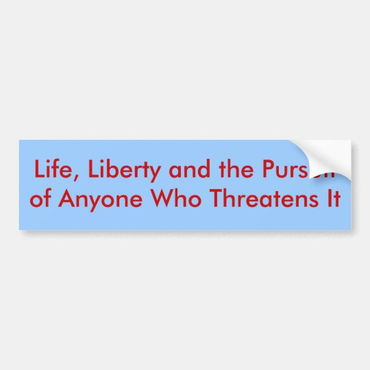 Life, Liberty and the Pursuit of Anyone Who Thr... Bumper Sticker