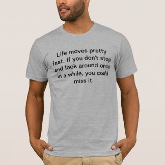 Life moves pretty fast. If you don't stop and look T-Shirt
