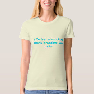 Life Not about how many breathes you take Tshirts