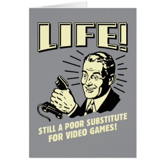 Life: Poor Subsitute For Video Games Card