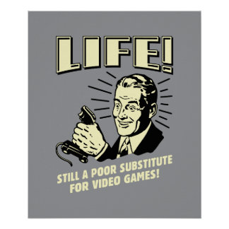 Life: Poor Subsitute For Video Games Poster