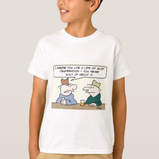life quiet desperation never shut up about T-Shirt