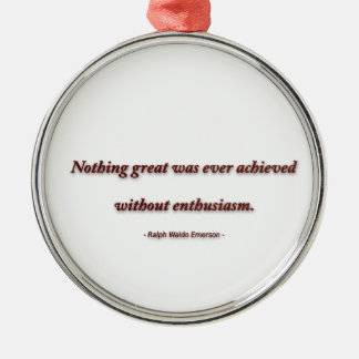 Life Quote by Ralph Waldo Emerson - Nothing great Metal Ornament