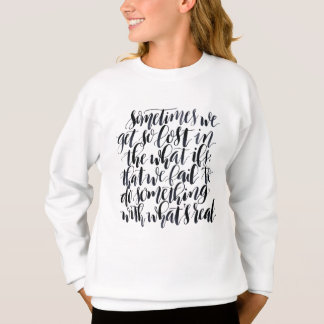 Life Quotes: Sometimes We Get So Lost In The What Sweatshirt