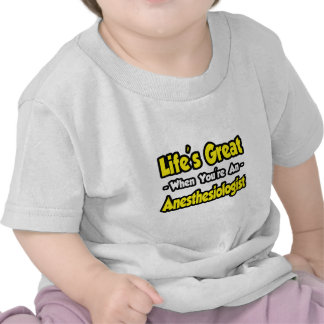 Life s Great When You re an Anesthesiologist T-shirts