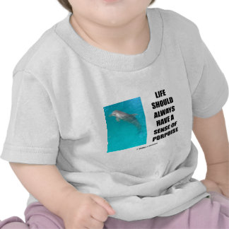 Life Should Always Have A Sense Of Porpoise T-shirts
