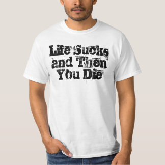 Life Sucks and Then You Die T-Shirt