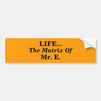 LIFE..., The Matrix Of, Mr. E. Bumper Sticker