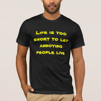 Life too short to let annoying people live T-Shirt