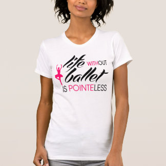 Life without Ballet is Pointeless T-shirts