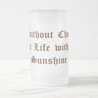Life without Chocolate is a Day without Sunshine Frosted Glass Beer Mug