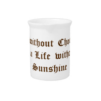 Life without Chocolate is a Life without Sunshine Beverage Pitchers