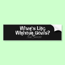 Life Without Goals Bumper Sticker - What's Life Without Goals? Play soccer!