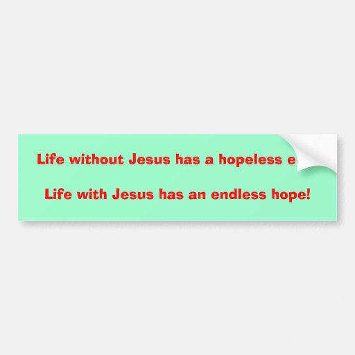 Life without Jesus has a hopeless end!Life with... Bumper Sticker