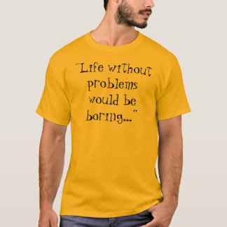 """""""Life without problems would be boring..."""" T-Shirt"""