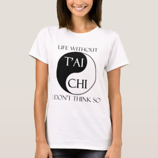 Life without T'ai Chi? T-Shirt