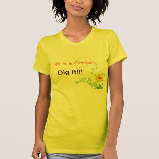 Life's a Garden, Dig It! T Shirt