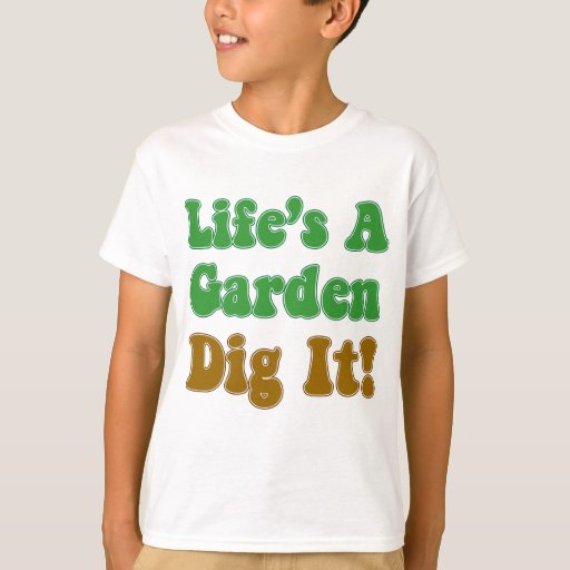 Life 39 S A Garden Dig It T Shirt Zazzle