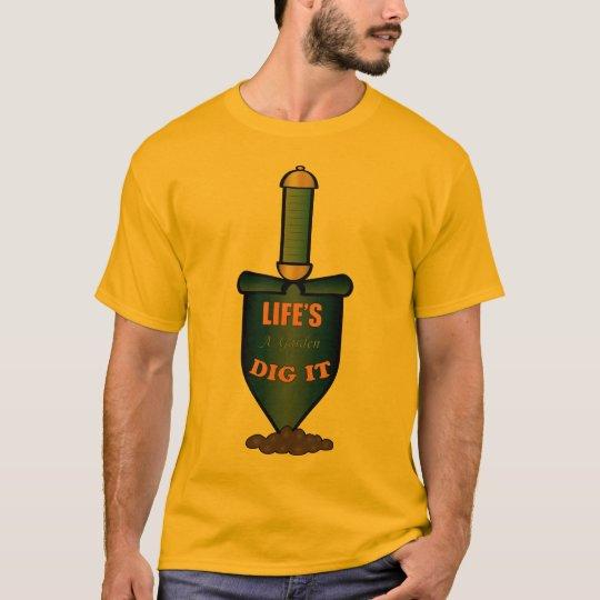 Life 39 S A Garden Dig It T Shirt