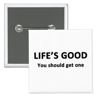 Life's Good.  You Should Get One. Pinback Button