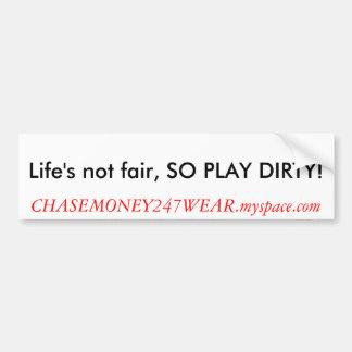 Life's not fair, SO PLAY DIRTY!, CHASEMONEY247W... Bumper Sticker