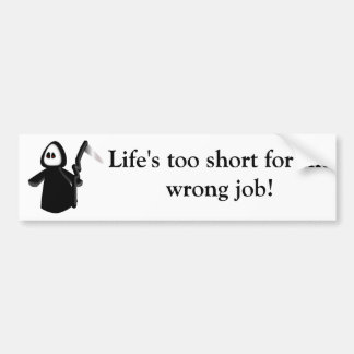 Life's too short for the wrong job-bumper sticker.