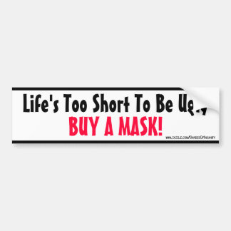 Life's too short to be ugly - Buy a Mask! Bumper Sticker