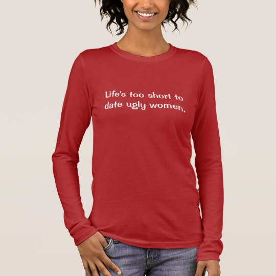 Life's too short to date ugly women – Dark Long Sleeve T-Shirt