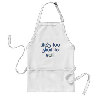 Life's Too Short to Wait. Adult Apron