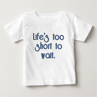 Life's Too Short to Wait. Baby T-Shirt