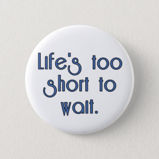 Life's Too Short to Wait. Button