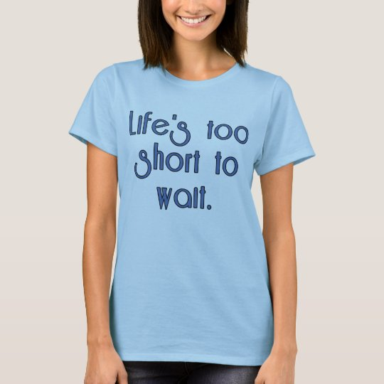 Life's Too Short to Wait. T-Shirt