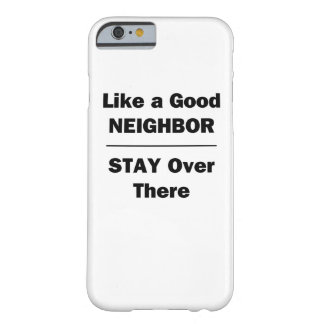 Like a Good Neighbor Stay Over There Barely There iPhone 6 Case