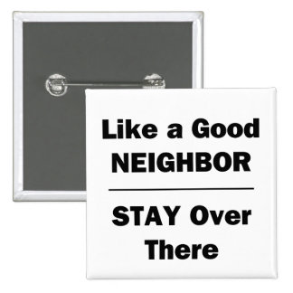 Like a Good Neighbor Stay Over There 2 Inch Square Button