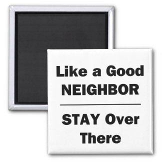 Like a Good Neighbor Stay Over There Magnet