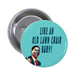 LIKE AN OLD LAWN CHAIR, BABY! PINBACK BUTTON