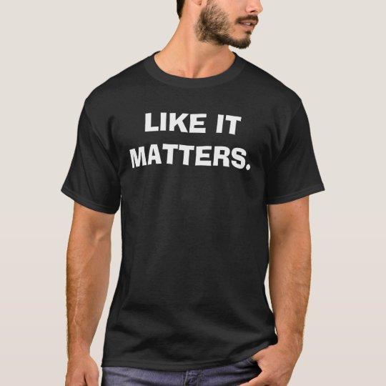 LIKE IT MATTERS. T-Shirt