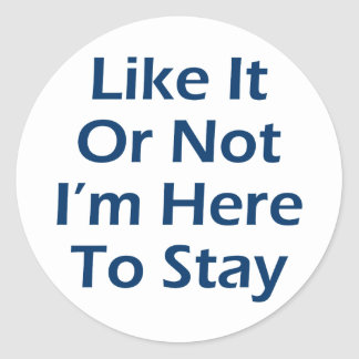 Like It Or Not I'm Here To Stay Classic Round Sticker